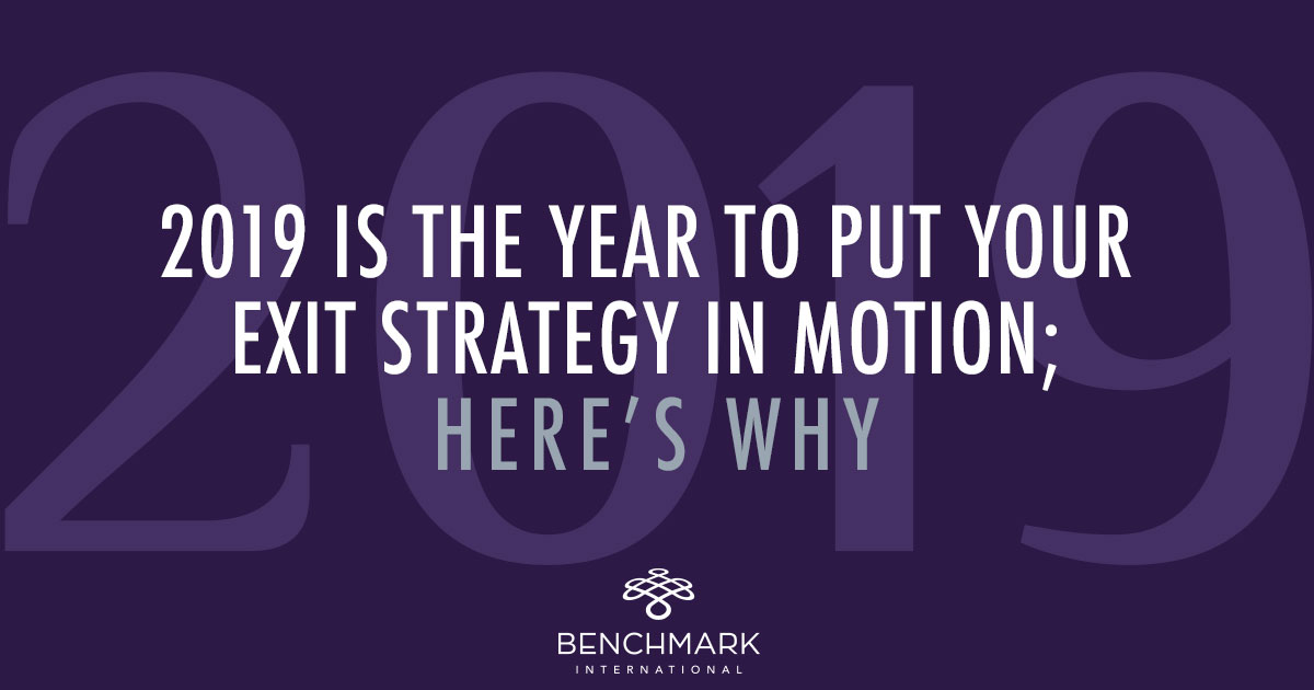 2019 is the Year to Put Your Exit Strategy in Motion; Here's why: