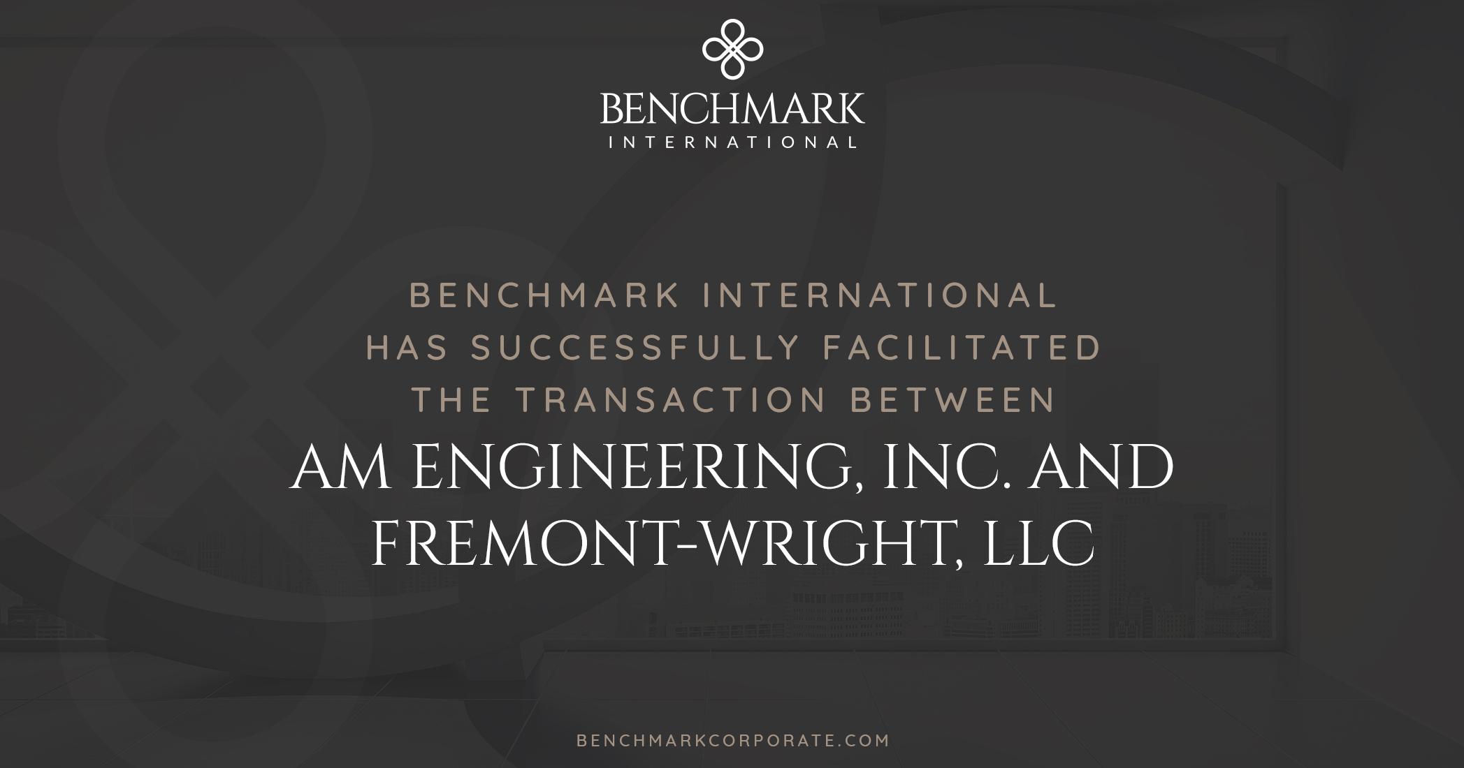 Benchmark International Facilitated The Transaction Of Am Engineering, Inc. To Fremont-Wright, LLC
