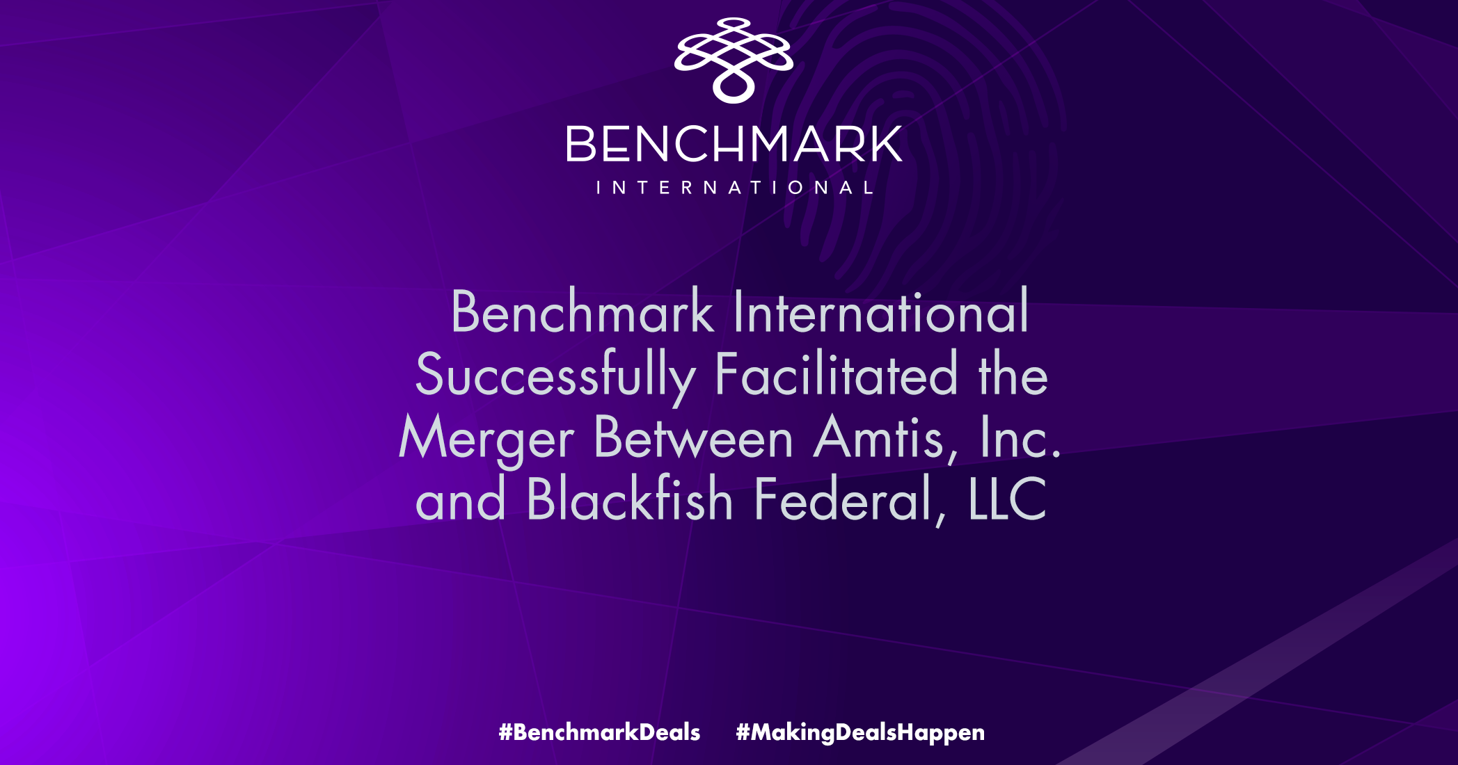 BENCHMARK INTERNATIONAL SUCCESSFULLY FACILITATED THE MERGER BETWEEN AMTIS, INC. AND BLACKFISH FEDERAL, LLC.