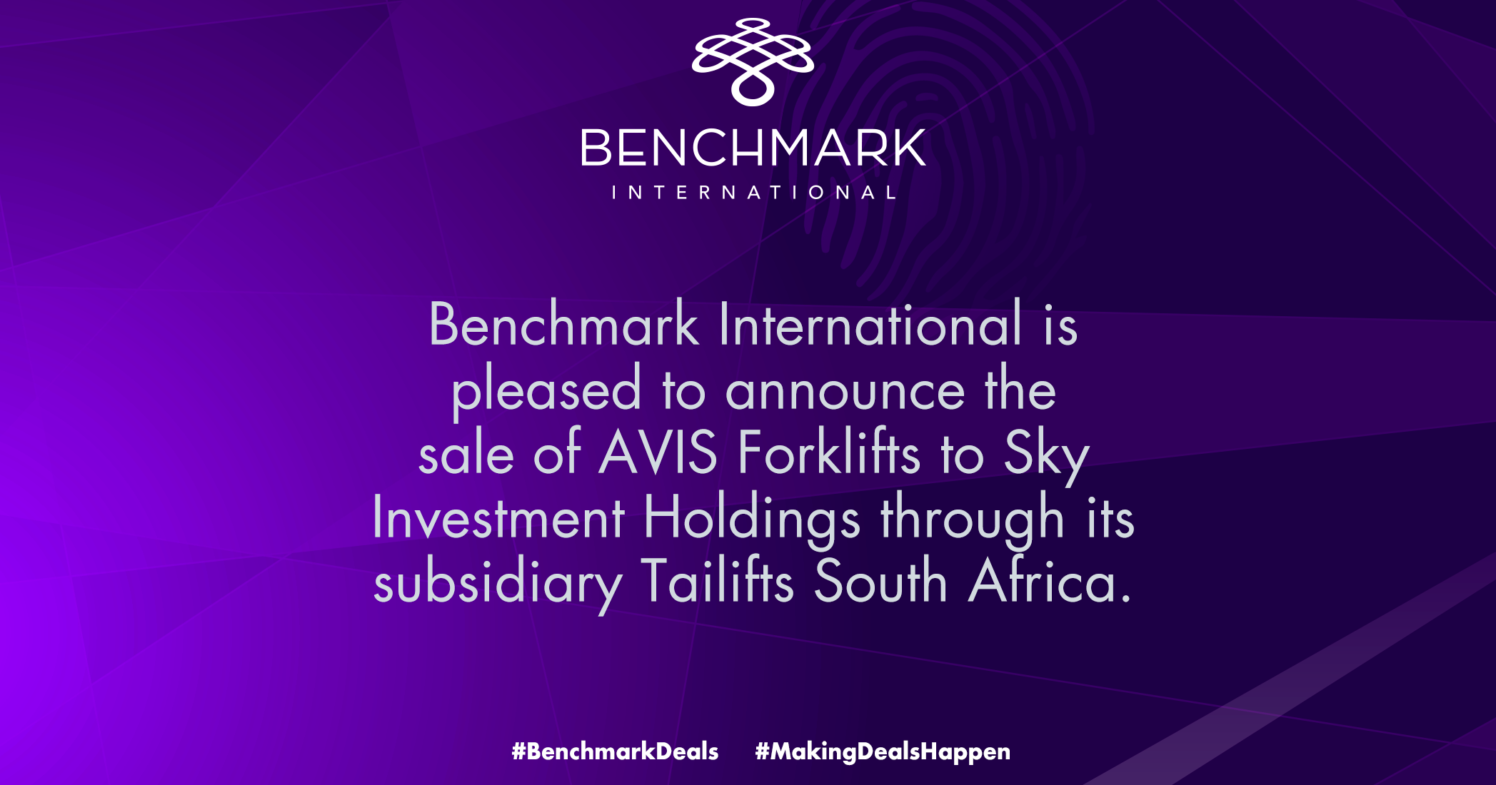 Benchmark International Facilitated the sale of AVIS Forklifts (Pty) Ltd (AVIS) toSky Investment Holdings (Pty) Ltd through its subsidiary Tailifts South Africa (Pty) Ltd (Tailifts)