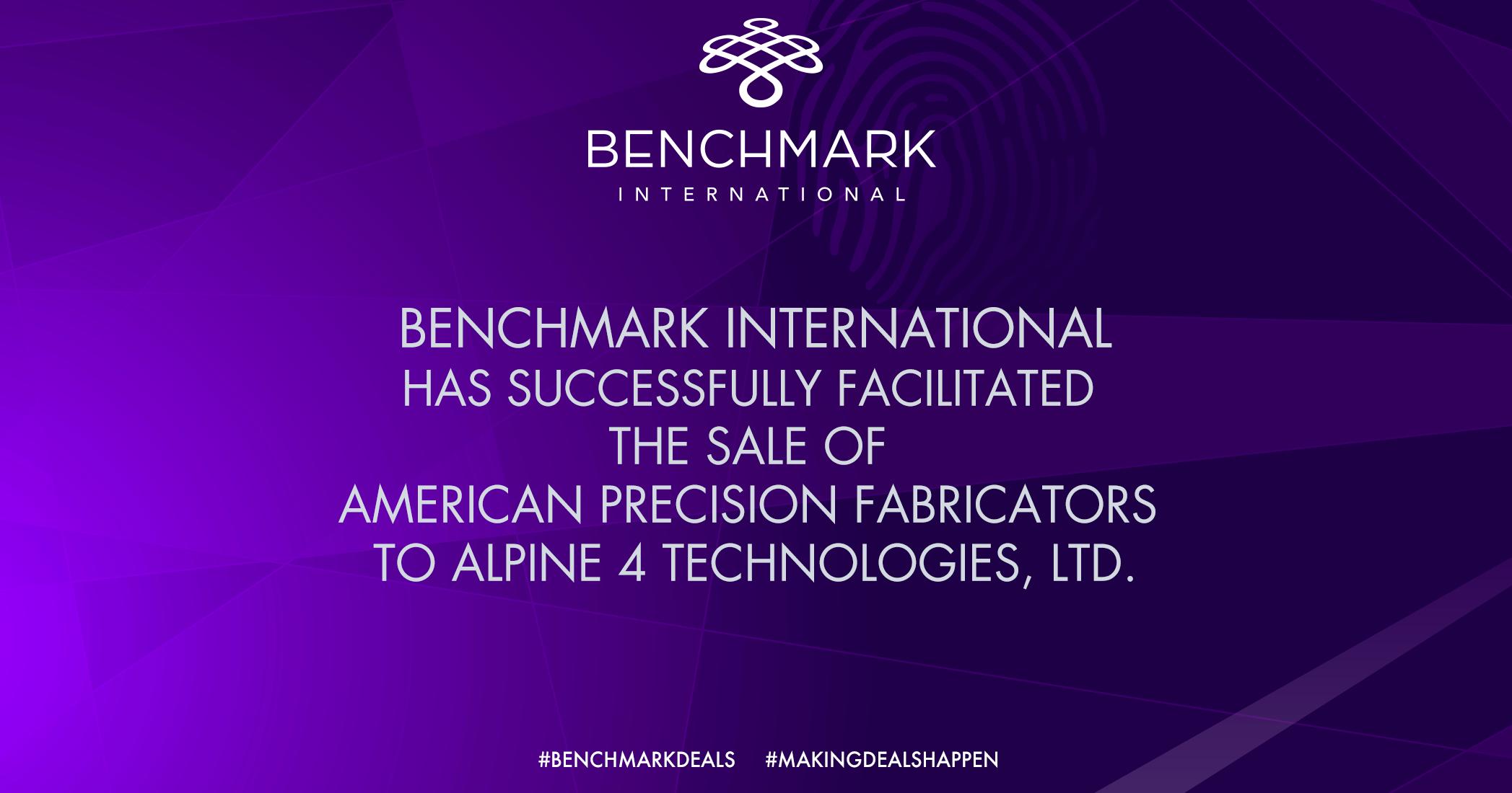 Benchmark International Advises on The Sale of American Precision Fabricators to Apline 4 Technologies, LTD.