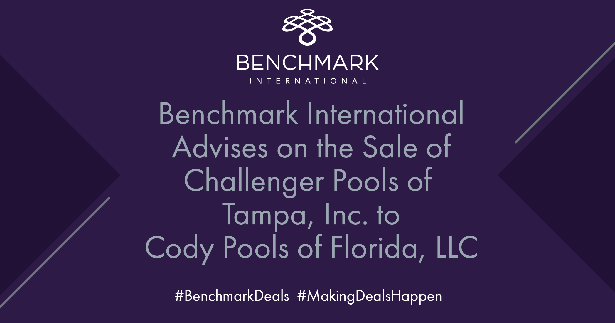 BENCHMARK INTERNATIONAL FACILITATES THE SALE OF CHALLENGER POOLS OF TAMPA TO CODY POOLS OF FLORIDA.
