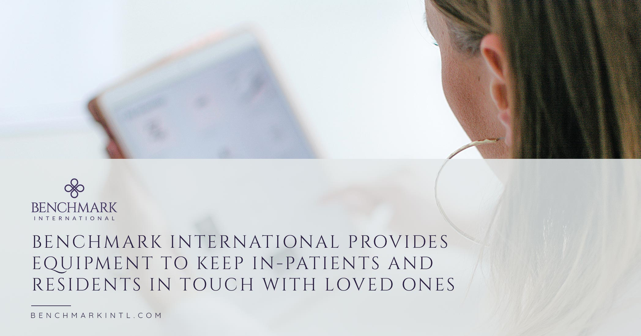 Benchmark International Provides Equipment to Keep In-Patients and Residents in Touch with Loved Ones