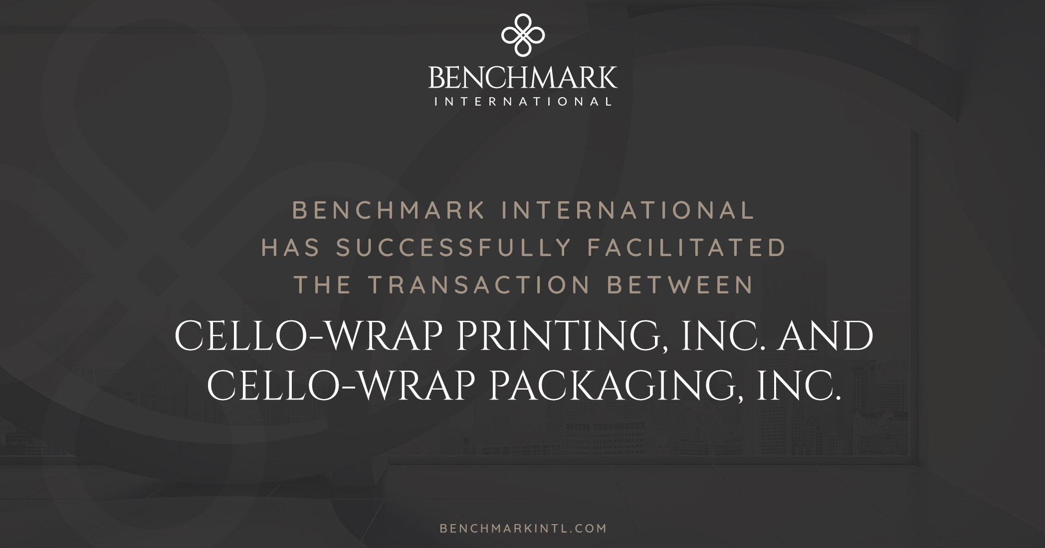 Benchmark International Successfully Facilitated the Transaction Between Cello-Wrap Printing, Inc. and Cello-Wrap Packaging, Inc.