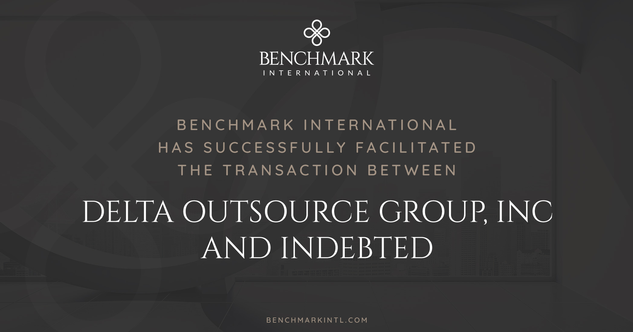 Benchmark International Successfully Facilitated the Transaction Between Delta Outsource Group, Inc and Indebted