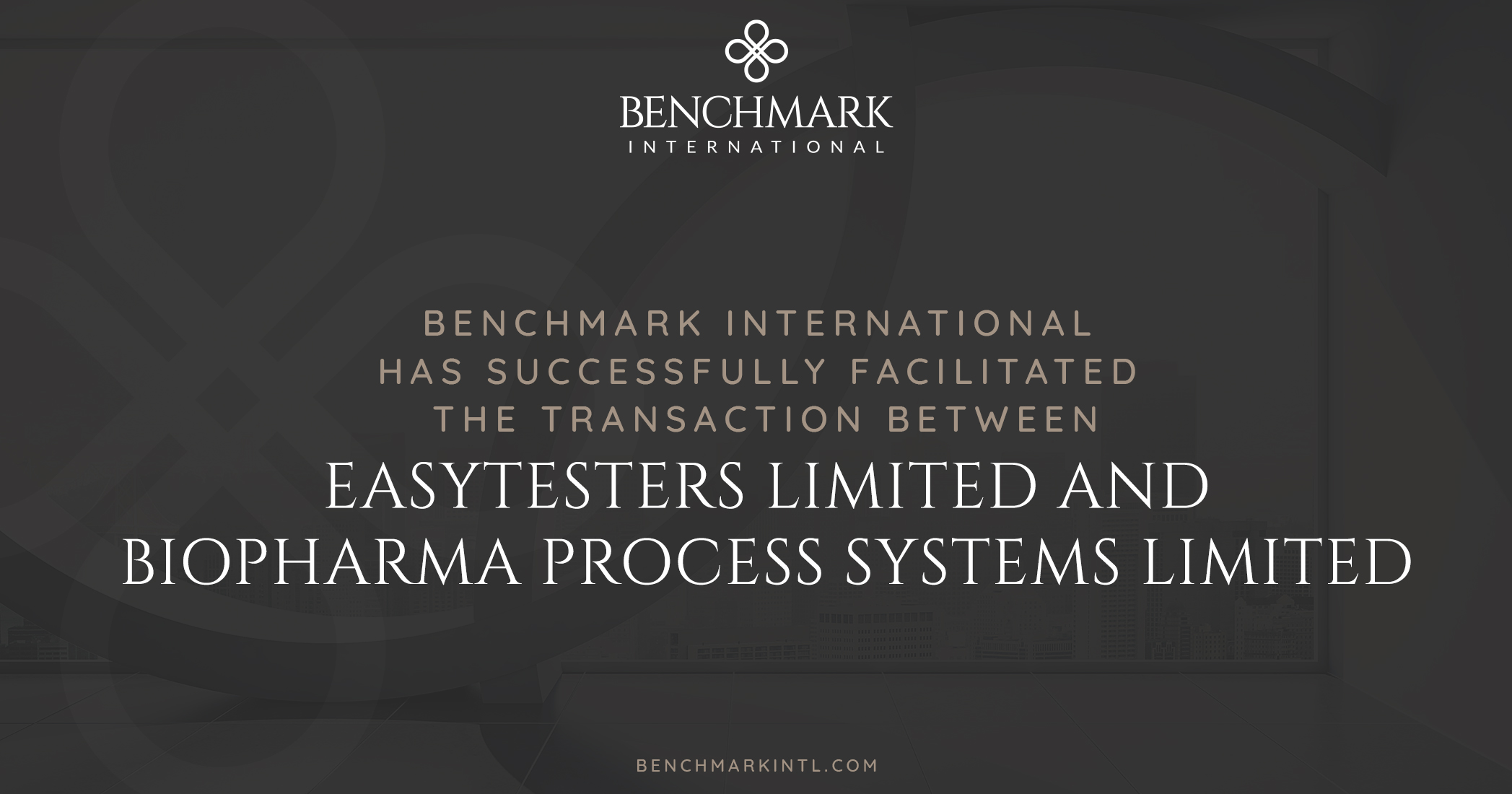 Benchmark International has Successfully Facilitated the Transaction Between Easytesters Limited and Biopharma Process Systems Limited