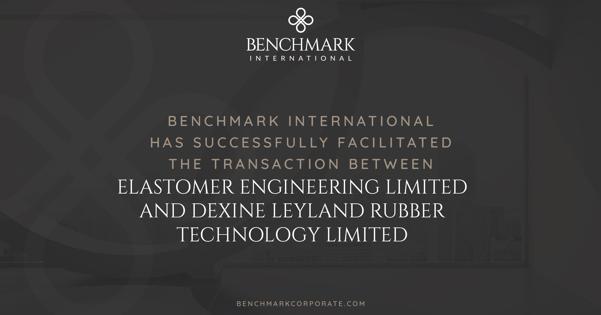 Benchmark International has Successfully Facilitated the Transaction Between Elastomer Engineering Limited and Dexine Leyland Rubber Technology Limited