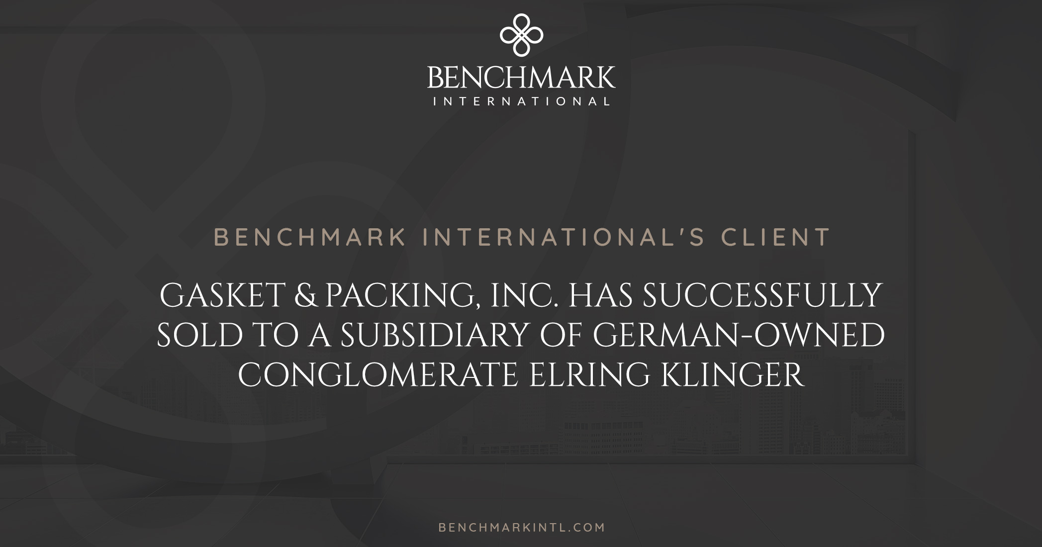 Benchmark International's Client Gasket & Packing Inc. Has Successfully Sold to a Subsidiary of German-owned Conglomerate Elring Klinger