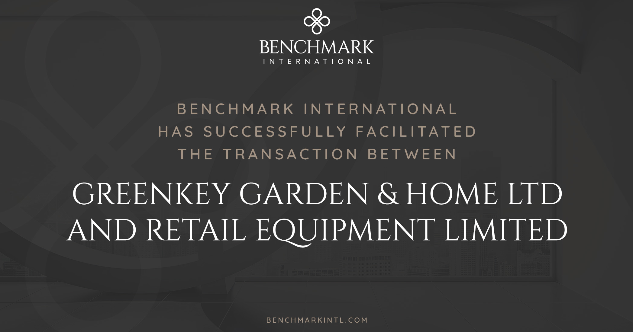 Benchmark International Successfully Facilitated the Transaction Between Greenkey Garden & Home Ltd and Retail Equipment Limited