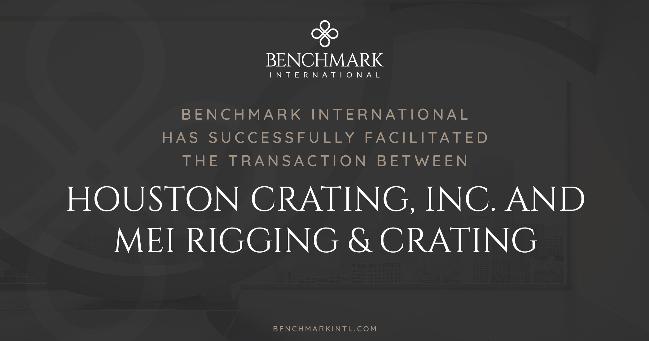 Benchmark International Successfully Facilitated the Transaction Between Houston Crating, Inc. and MEI Rigging & Crating