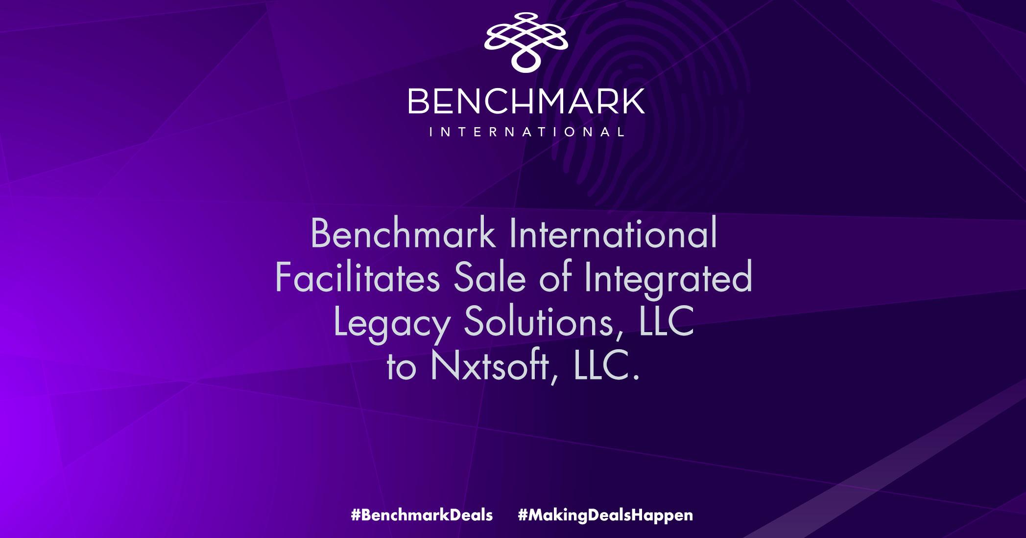 "Benchmark International, has facilitated the sale of Integrated Legacy Solutions, LLC (""ILS"") to NXTsoft, LLC (""NXTsoft"")."