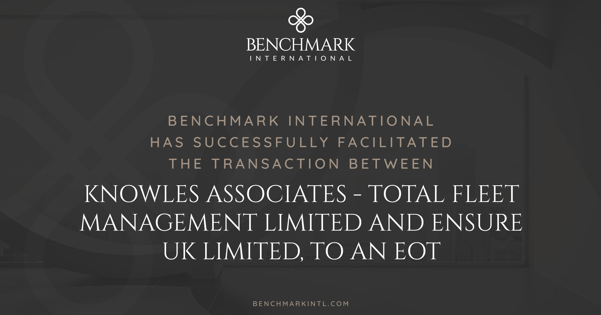 Benchmark International Completes the Sale of Knowles Associates - Total Fleet Management Limited and Ensure UK Limited, to an EOT