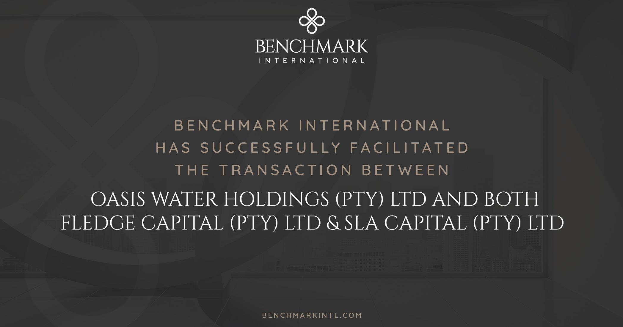 Benchmark International Successfully Facilitated the Transaction Between Oasis Water Holdings (PTY) LTD and Both Fledge Capital (PTY) LTD & SLA Capital (PTY) LTD