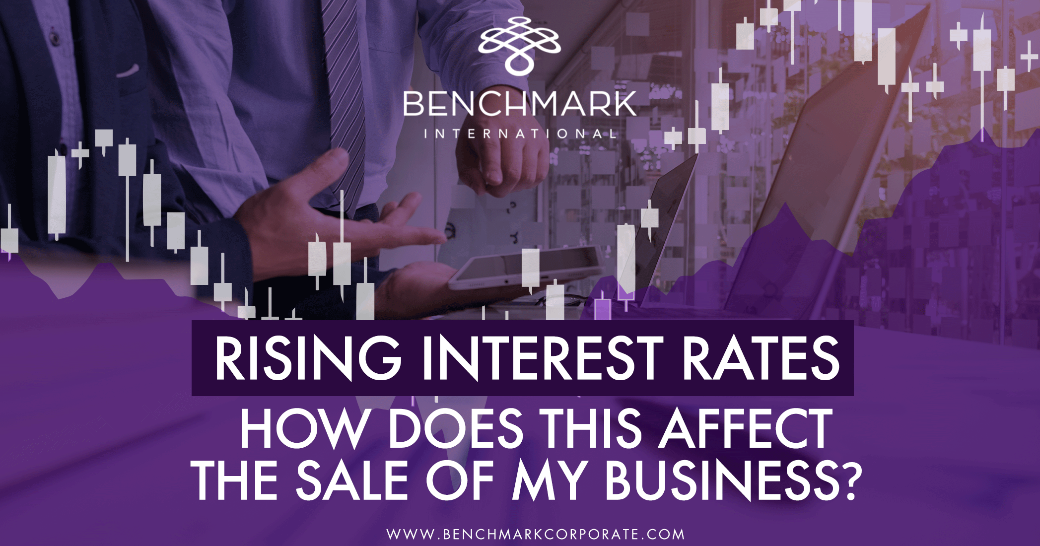 Rising Interest Rates – How Does This Affect the Sale of My Business?