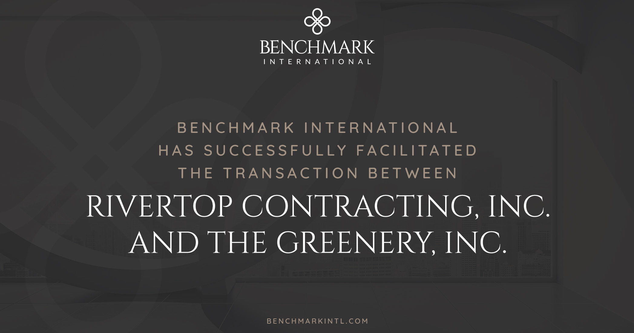 Benchmark International Has Successfully Facilitated the Transaction Between Rivertop Contracting, Inc. and The Greenery, Inc.