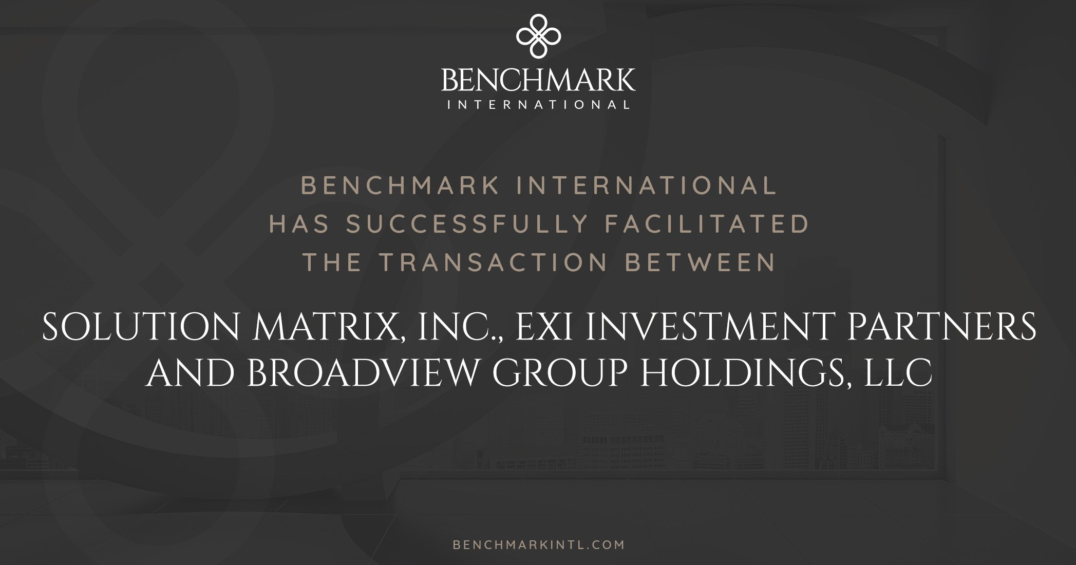 Benchmark International Successfully Facilitated the Transaction Between Solution Matrix, Inc., EXI Investment Partners and Broadview Group Holdings, LLC