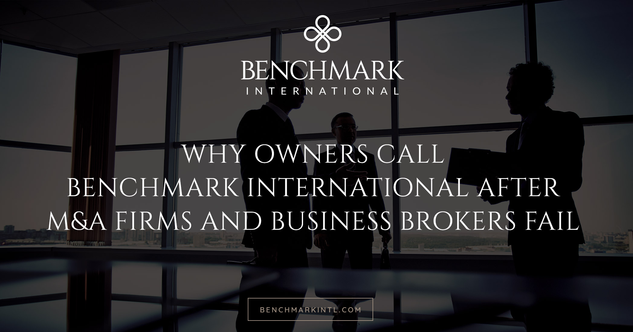 Why Owners Call Benchmark International after M&A Firms and Business Brokers Fail